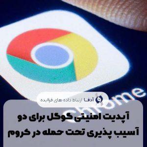 آپدیت امنیتی گوگل برای دو آسیب پذیری تحت حمله در کروم